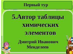 Первый тур 5.Автор таблицы химических элементов Дмитрий Иванович Менделеев