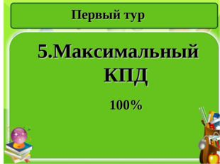 Первый тур 5.Максимальный КПД 100%