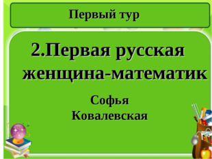 Первый тур 2.Первая русская женщина-математик Софья Ковалевская