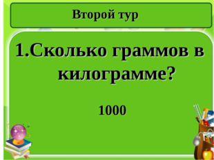 Второй тур 1.Сколько граммов в килограмме? 1000