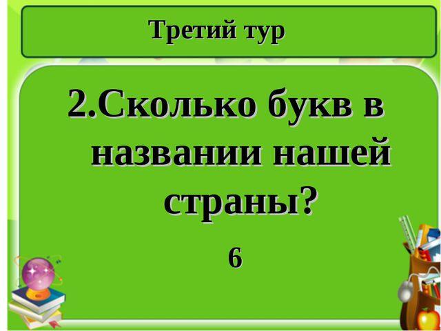 Третий тур 2.Сколько букв в названии нашей страны? 6
