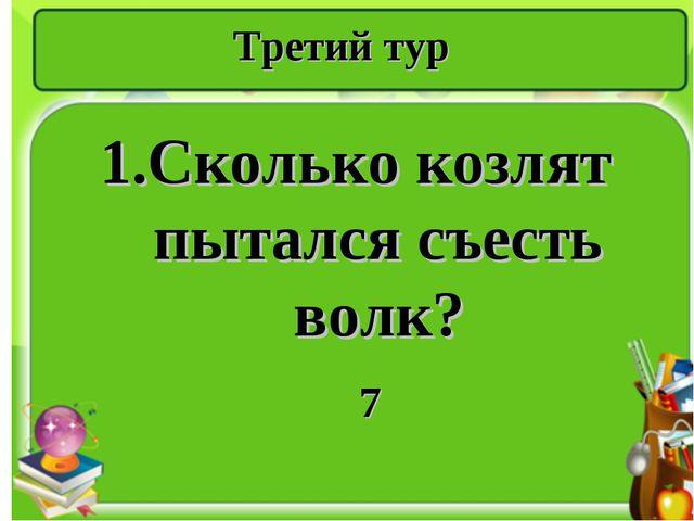Третий тур 1.Сколько козлят пытался съесть волк? 7