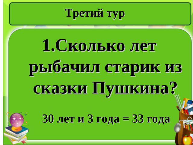 Третий тур 1.Сколько лет рыбачил старик из сказки Пушкина? 30 лет и 3 года =...