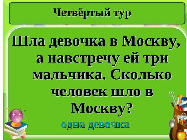 Четвёртый тур Шла девочка в Москву, а навстречу ей три мальчика. Сколько чело...