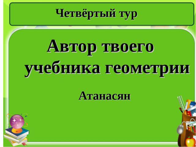 Четвёртый тур Автор твоего учебника геометрии Атанасян