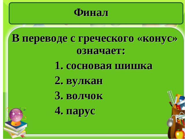 Финал В переводе с греческого «конус» означает: 1. сосновая шишка 2. вулкан 3...