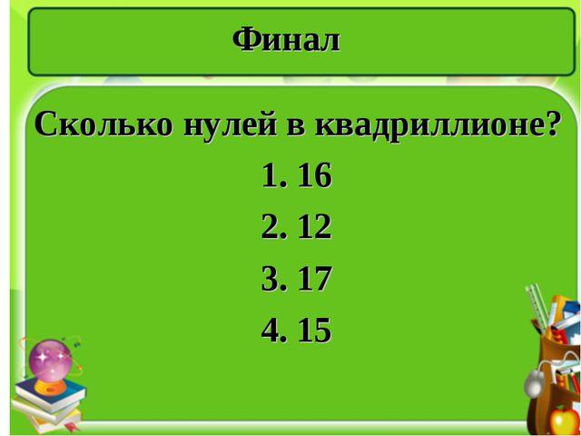 Финал Сколько нулей в квадриллионе? 1. 16 2. 12 3. 17 4. 15