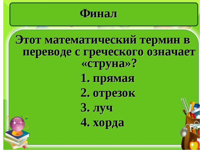 Финал Этот математический термин в переводе с греческого означает «струна»? 1...