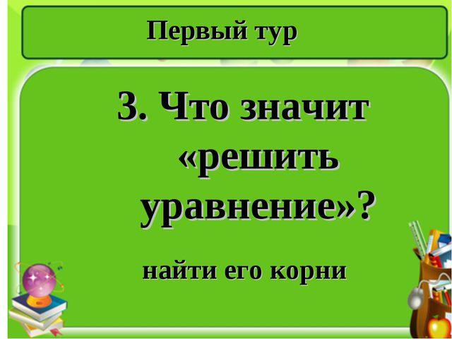 Первый тур 3. Что значит «решить уравнение»? найти его корни