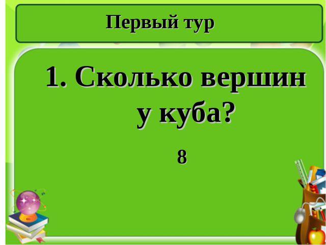 Первый тур 1. Сколько вершин у куба? 8