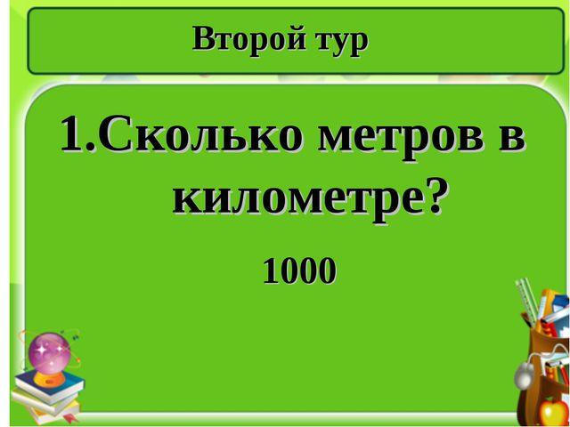 Второй тур 1.Сколько метров в километре? 1000