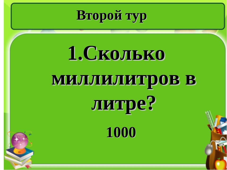 Второй тур 1.Сколько миллилитров в литре? 1000