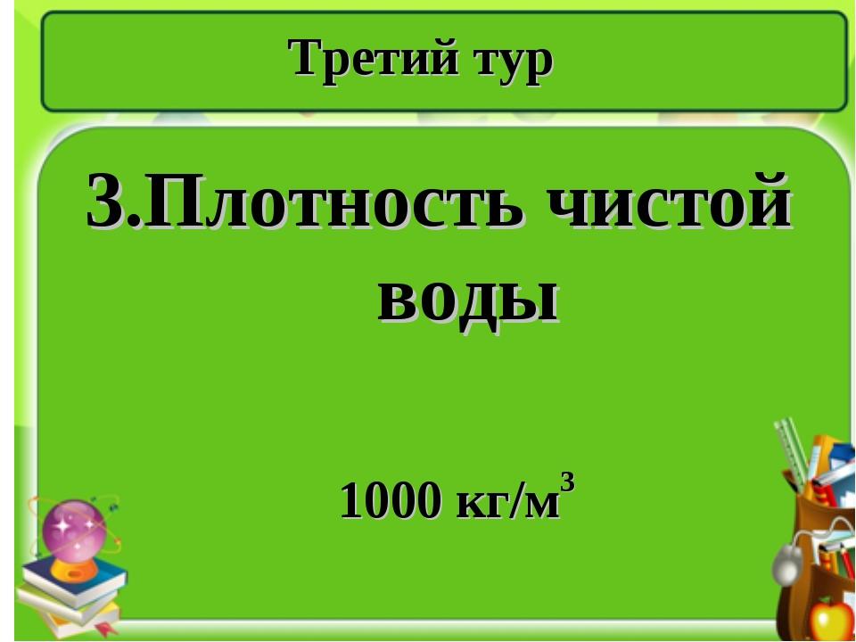 Третий тур 3.Плотность чистой воды 1000 кг/м3