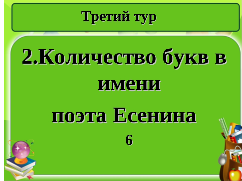 Третий тур 2.Количество букв в имени поэта Есенина 6