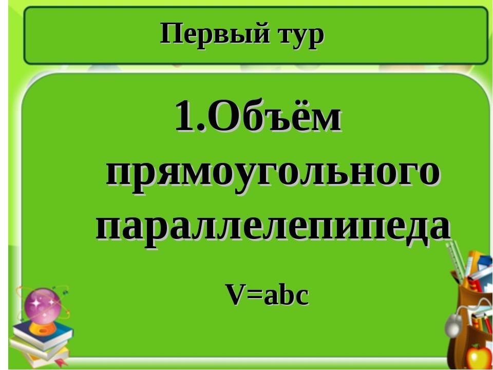 Первый тур 1.Объём прямоугольного параллелепипеда V=abc