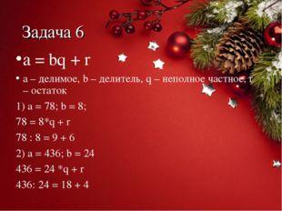 Задача 6 a = bq + r a – делимое, b – делитель, q – неполное частное, r – оста