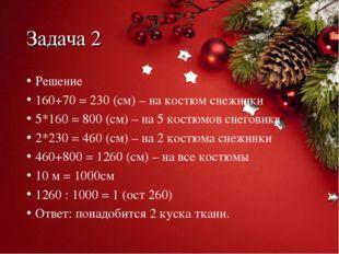 Задача 2 Решение 160+70 = 230 (см) – на костюм снежинки 5*160 = 800 (см) – на