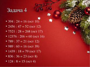 Задача 4 394 : 24 = 16 (ост 10) 2456 : 47 = 52 (ост 12) 7521 : 28 = 268 (ост