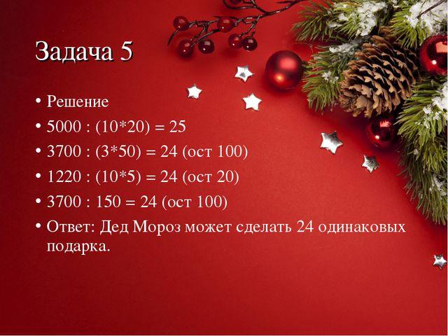 Задача 5 Решение 5000 : (10*20) = 25 3700 : (3*50) = 24 (ост 100) 1220 : (10*...