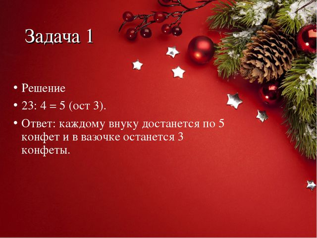 Задача 1 Решение 23: 4 = 5 (ост 3). Ответ: каждому внуку достанется по 5 конф...