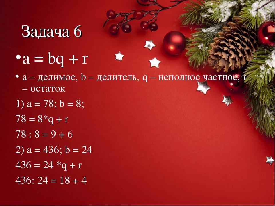 Задача 6 a = bq + r a – делимое, b – делитель, q – неполное частное, r – оста...