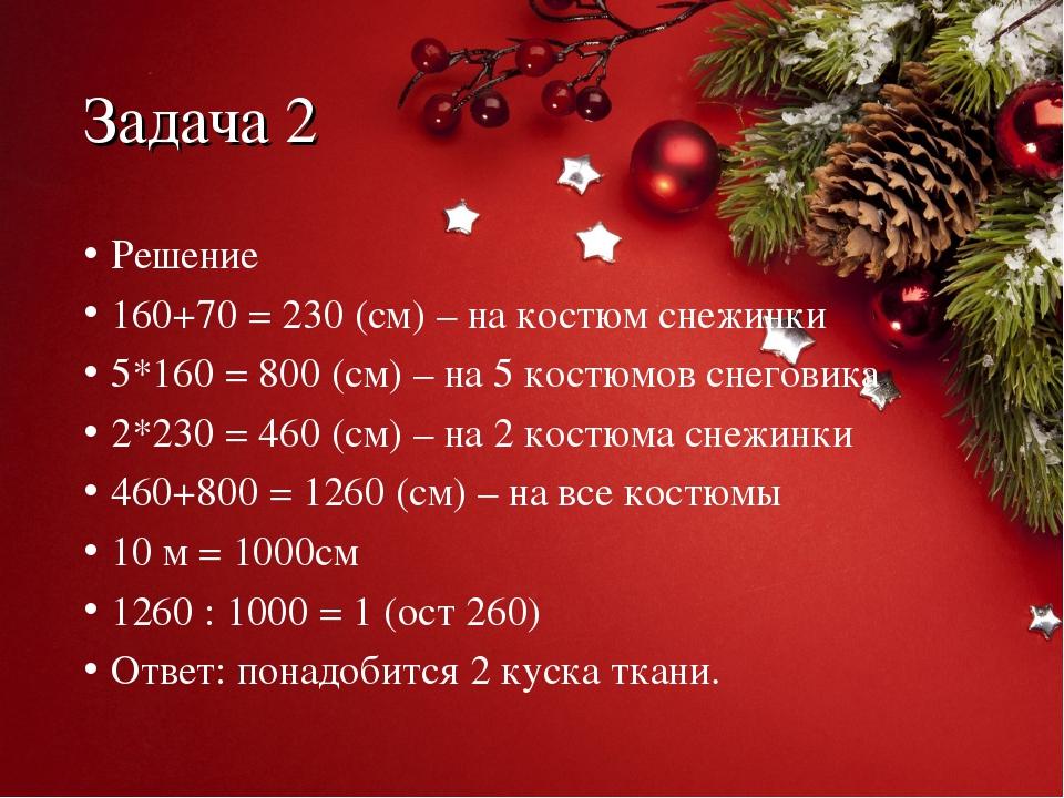 Задача 2 Решение 160+70 = 230 (см) – на костюм снежинки 5*160 = 800 (см) – на...