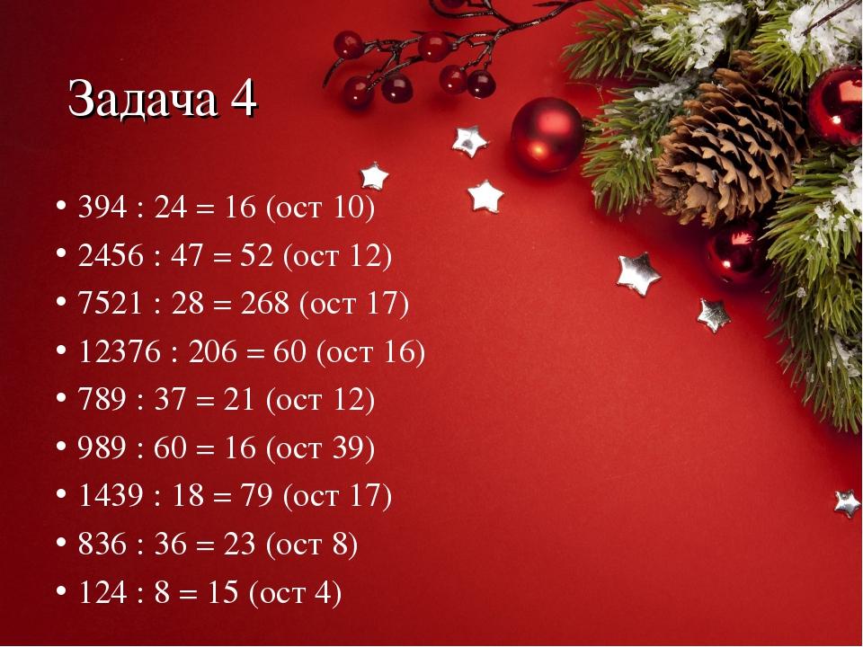 Задача 4 394 : 24 = 16 (ост 10) 2456 : 47 = 52 (ост 12) 7521 : 28 = 268 (ост...