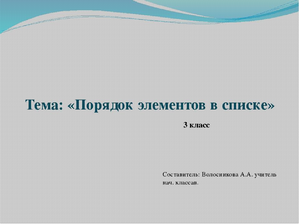 Тема: «Порядок элементов в списке» 3 класс Составитель: Волосникова А.А. учит...