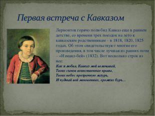 Лермонтов горячо полюбил Кавказ еще в раннем детстве, со времени трех поездок
