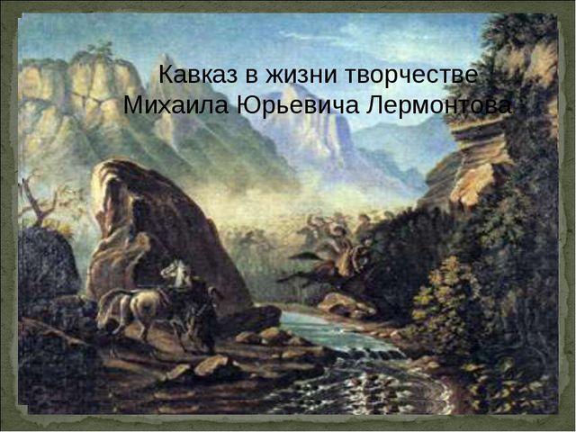 Кавказ в жизни творчестве Михаила Юрьевича Лермонтова