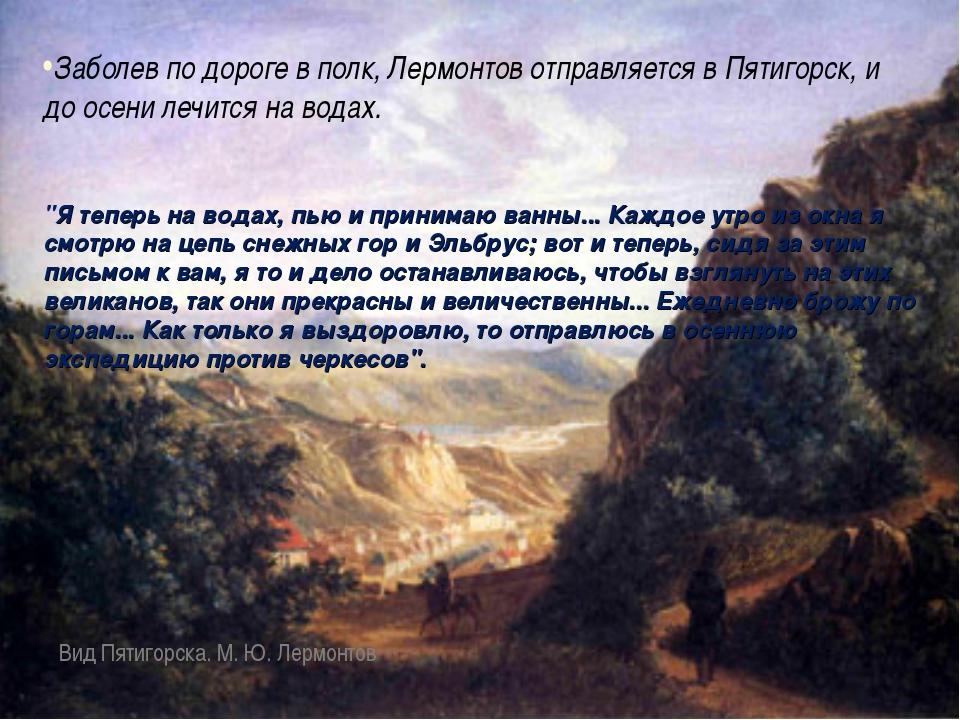 Заболев по дороге в полк, Лермонтов отправляется в Пятигорск, и до осени лечи...