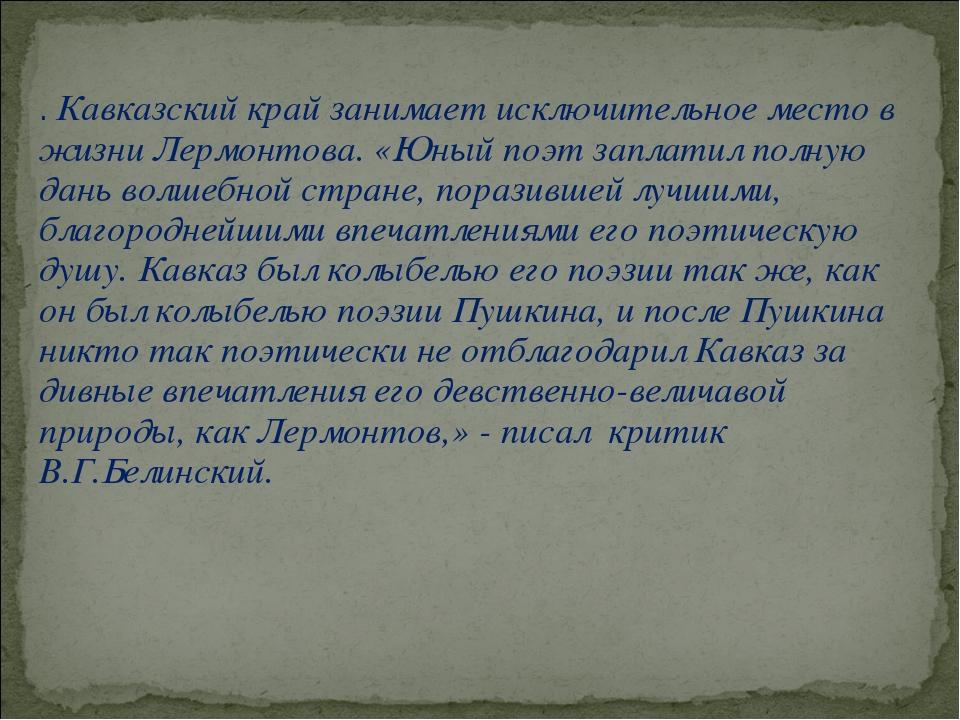 . Кавказский край занимает исключительное место в жизни Лермонтова. «Юный поэ...