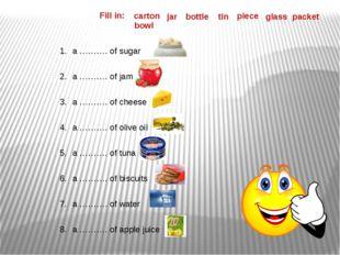 Fill in: a ………. of sugar a ………. of jam a ………. of cheese a ………. of olive oil a