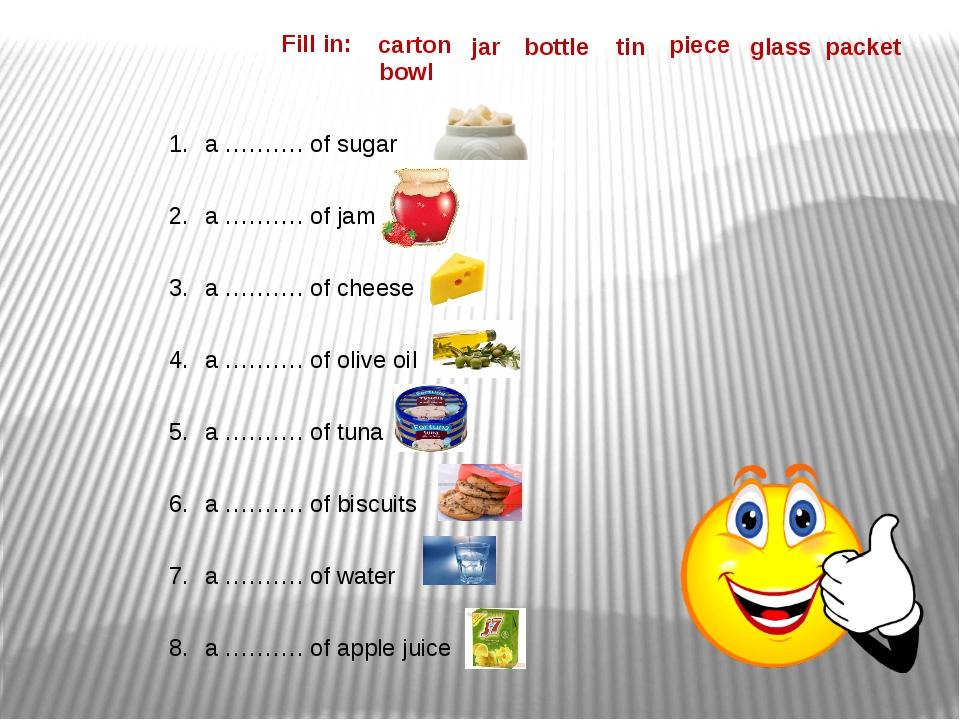 Fill in: a ………. of sugar a ………. of jam a ………. of cheese a ………. of olive oil a...