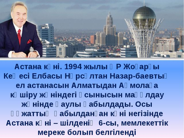 Астана күні. 1994 жылы ҚР Жоғарғы Кеңесі Елбасы Нұрсұлтан Назарбаевтың ел ас...