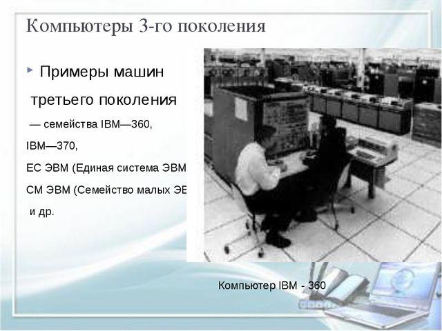 Компьютеры 3-го поколения Примеры машин третьего поколения — семейства IBM—36...