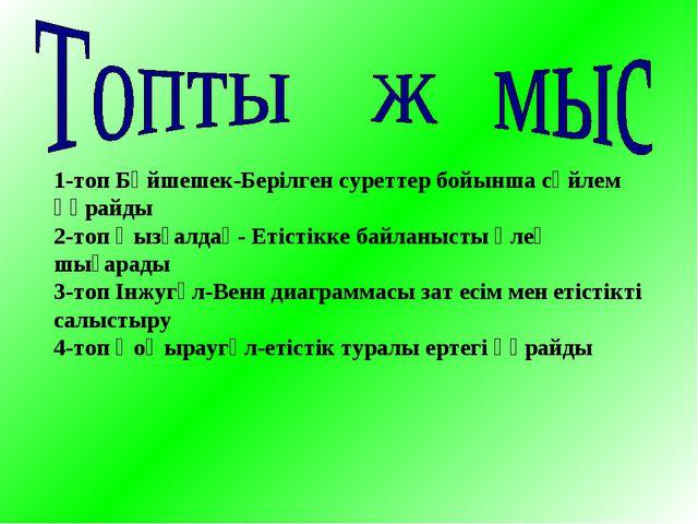 1-топ Бәйшешек-Берілген суреттер бойынша сөйлем құрайды 2-топ Қызғалдақ- Етіс...