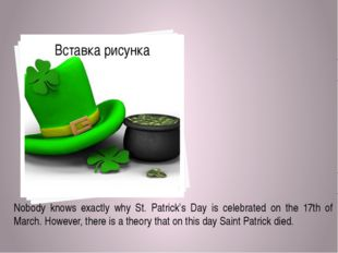 Nobody knows exactly why St. Patrick's Day is celebrated on the 17th of Marc