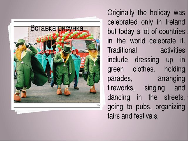 Originally the holiday was celebrated only in Ireland but today a lot of cou...