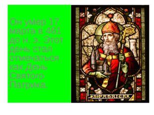 Он умер 17 марта в 461 до н. э. Этот день стал отмечаться как День Святого П