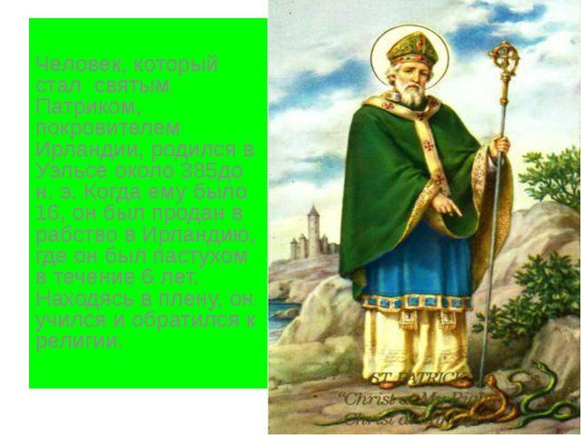 Человек, который стал святым Патриком, покровителем Ирландии, родился в Уэль...