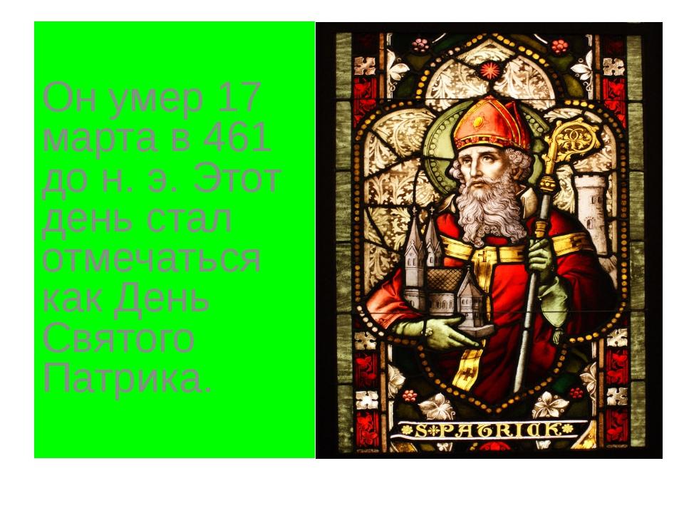 Он умер 17 марта в 461 до н. э. Этот день стал отмечаться как День Святого П...