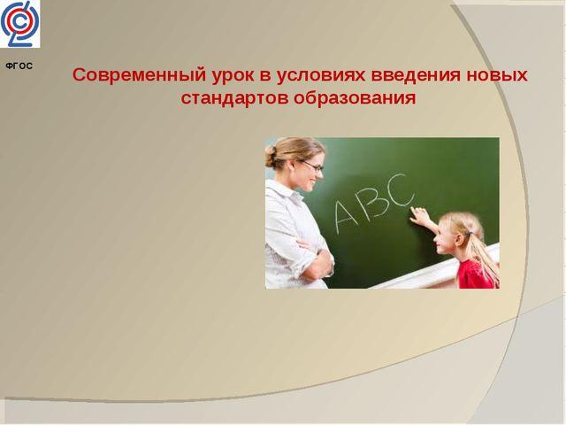 Современный урок в условиях введения новых стандартов образования ФГОС