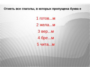 Отметь все глаголы, в которых пропущена буква е 1 готов...м 2 жела...м 3 вер.