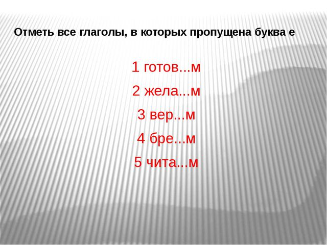 Отметь все глаголы, в которых пропущена буква е 1 готов...м 2 жела...м 3 вер....