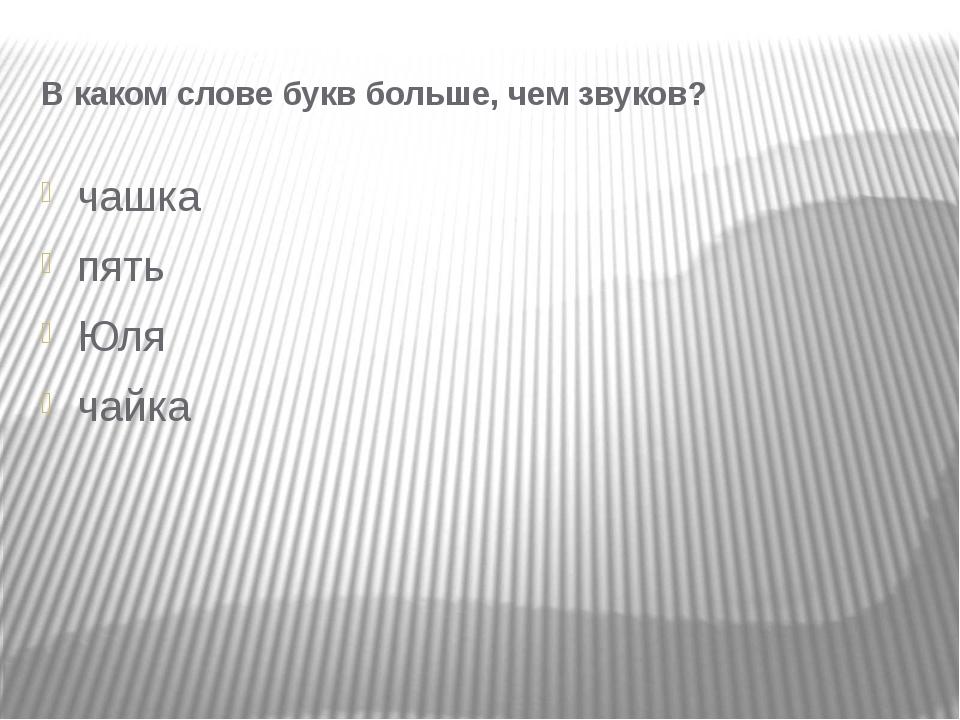 В каком слове букв больше, чем звуков? чашка пять Юля чайка