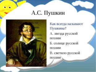 А.С. Пушкин Как всегда называют Пушкина? А. звезда русской поэзии Б. солнце р