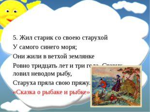 5. Жил старик со своею старухой У самого синего моря; Они жили в ветхой земл