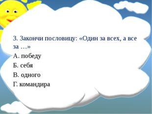3. Закончи пословицу: «Один за всех, а все за …» А. победу Б. себя В. одного