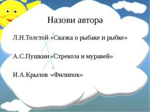 Назови автора Л.Н.Толстой«Сказка о рыбаке и рыбке» А.С.Пушкин«Стрекоза и му